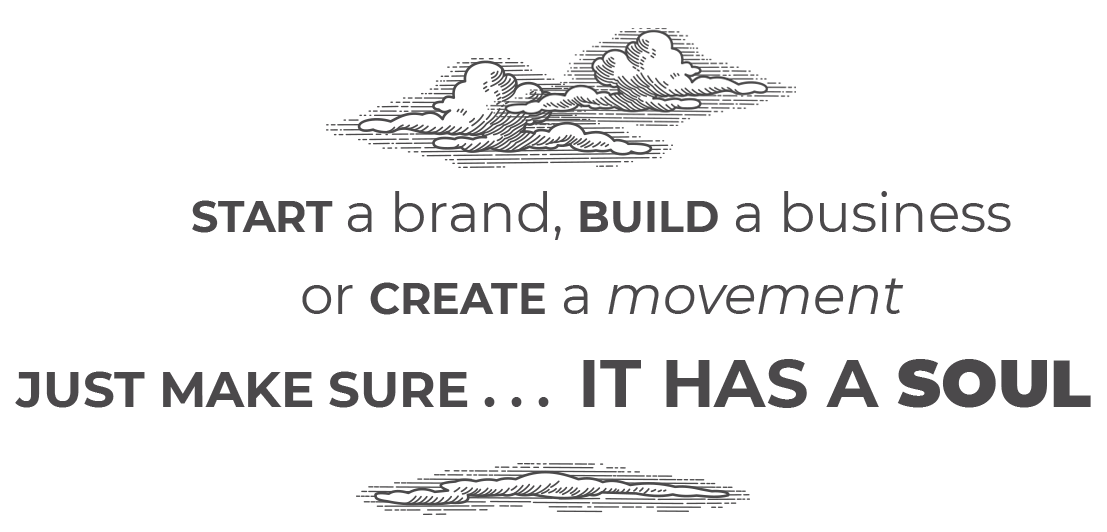 START a brand, BUILD a business or CREATE a movement JUST MAKE SURE . . .  IT HAS A SOUL